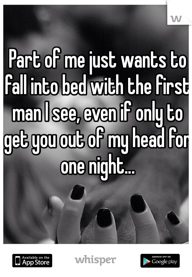 Part of me just wants to fall into bed with the first man I see, even if only to get you out of my head for one night...