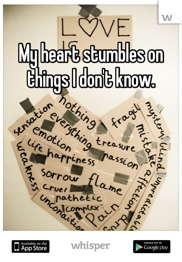 My heart stumbles on things I don't know.