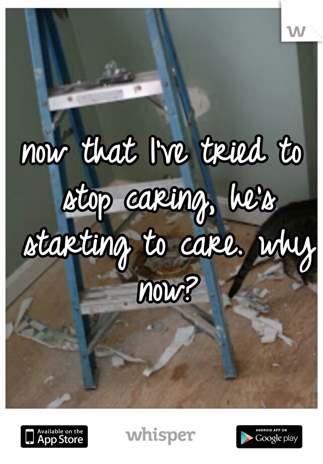 now that I've tried to stop caring, he's starting to care. why now?