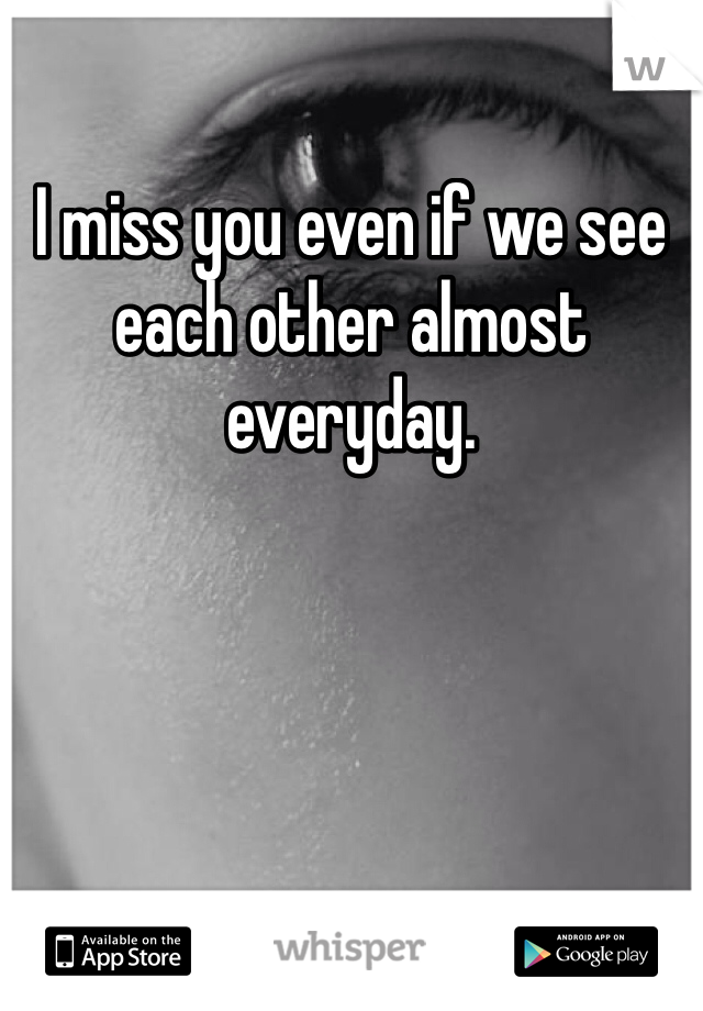 I miss you even if we see each other almost everyday.