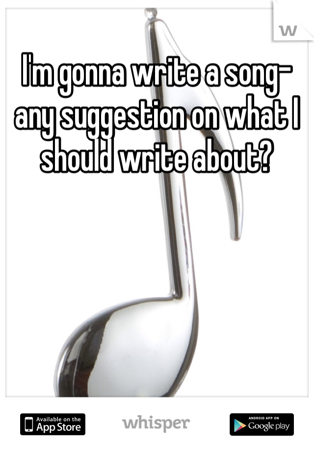 I'm gonna write a song-any suggestion on what I should write about?