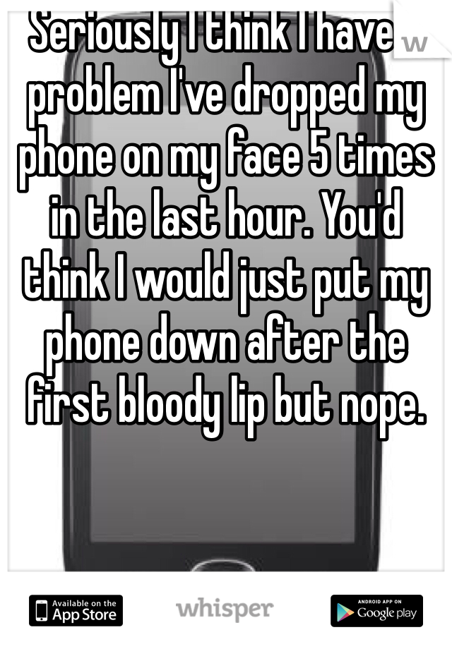 Seriously I think I have a problem I've dropped my phone on my face 5 times in the last hour. You'd think I would just put my phone down after the first bloody lip but nope.