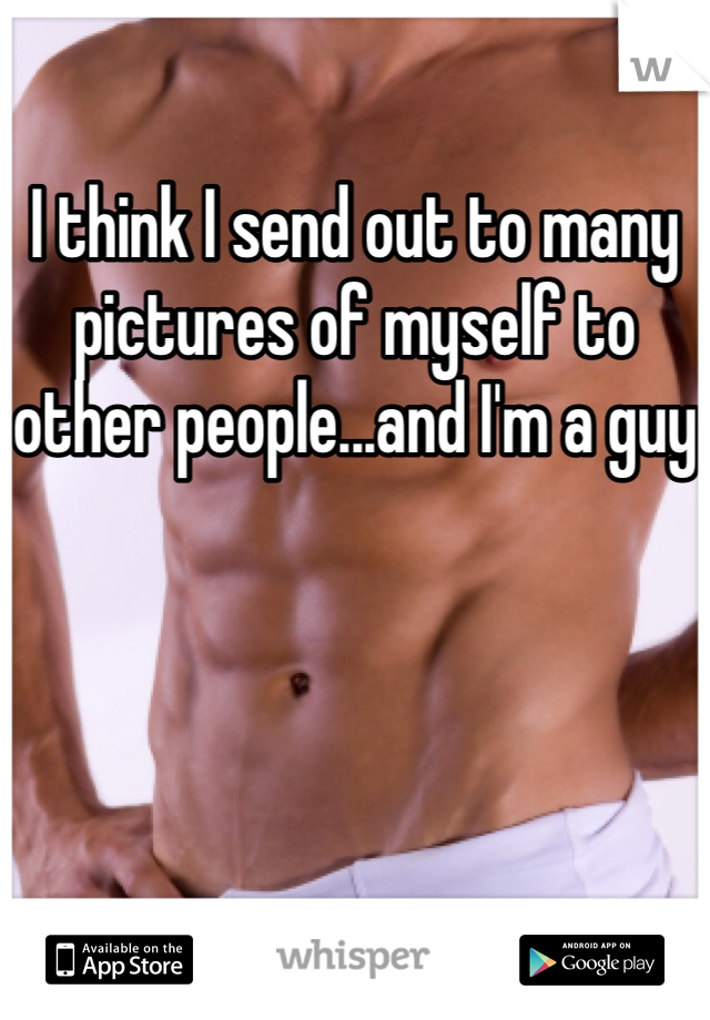 I think I send out to many pictures of myself to other people...and I'm a guy