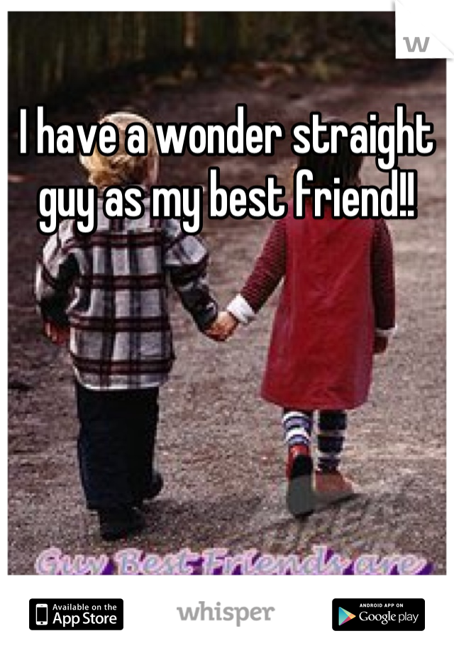 I have a wonder straight guy as my best friend!!