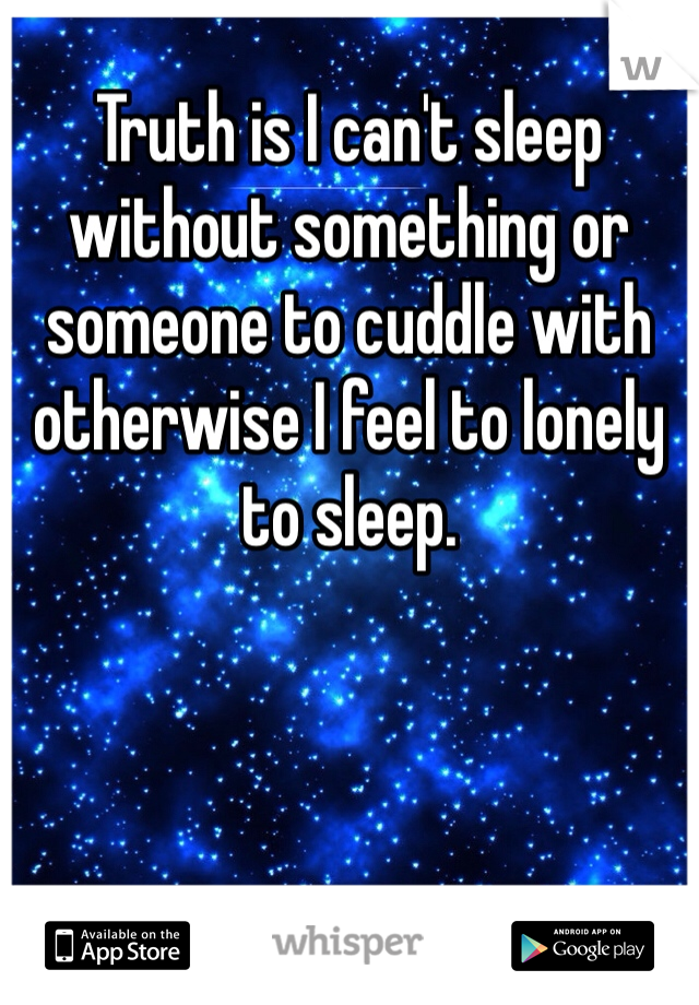 Truth is I can't sleep without something or someone to cuddle with otherwise I feel to lonely to sleep.