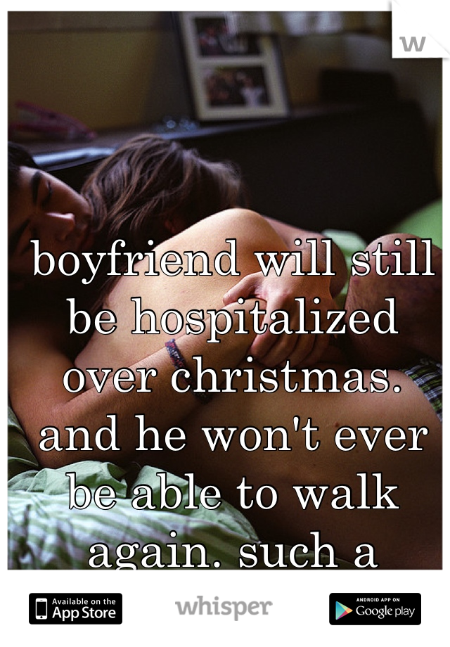 boyfriend will still be hospitalized over christmas. and he won't ever be able to walk again. such a fighter. love him<3