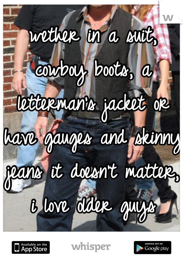 wether in a suit, cowboy boots, a letterman's jacket or have gauges and skinny jeans it doesn't matter, i love older guys