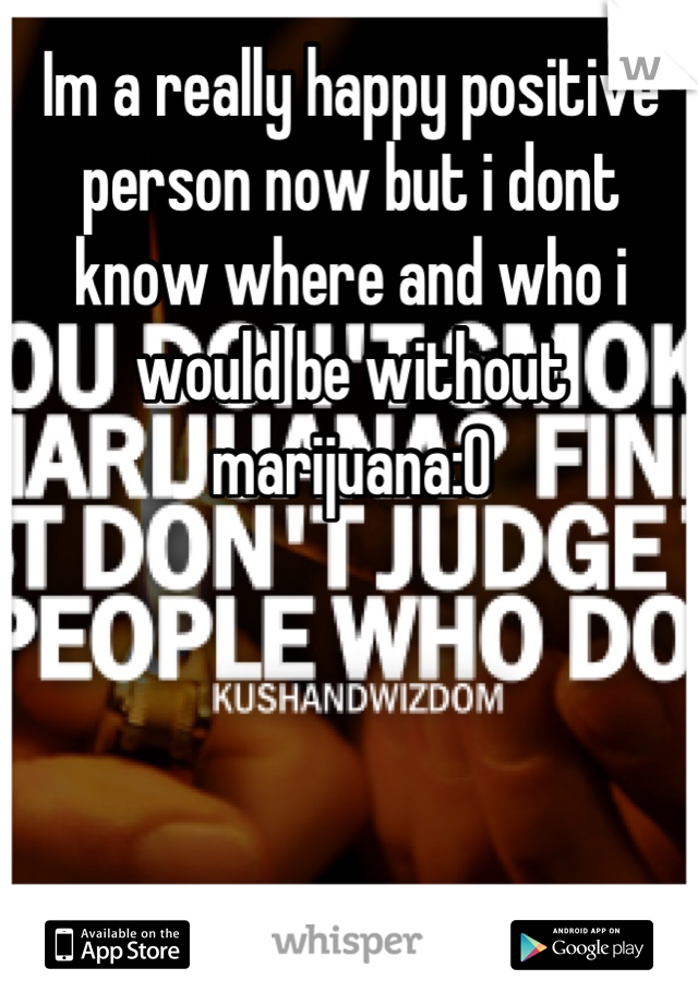 Im a really happy positive person now but i dont know where and who i would be without marijuana:O