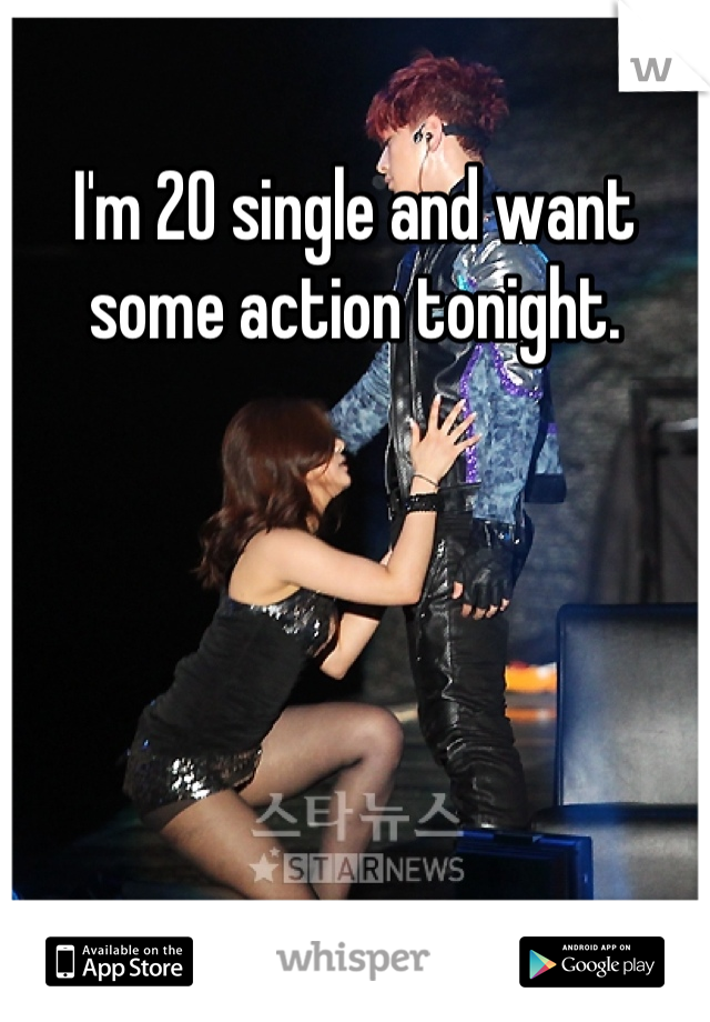 I'm 20 single and want some action tonight.