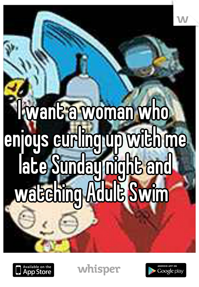 I want a woman who enjoys curling up with me late Sunday night and watching Adult Swim