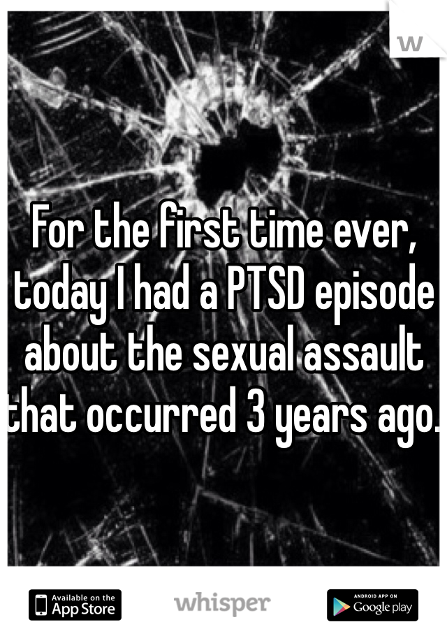 For the first time ever, today I had a PTSD episode about the sexual assault that occurred 3 years ago.