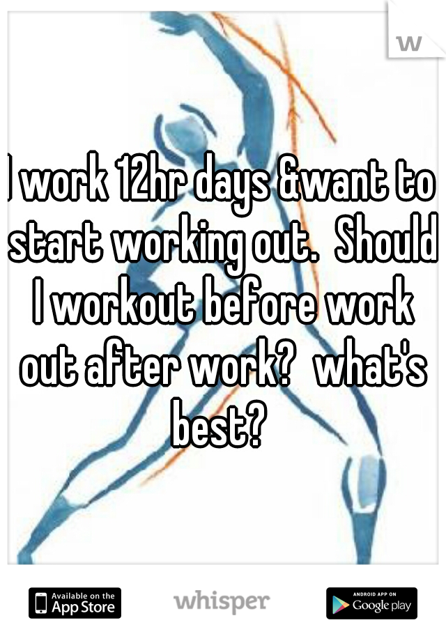 I work 12hr days &want to start working out.  Should I workout before work out after work?  what's best?
