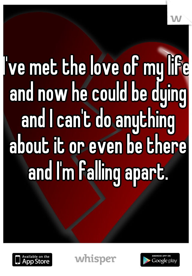I've met the love of my life and now he could be dying and I can't do anything about it or even be there and I'm falling apart.