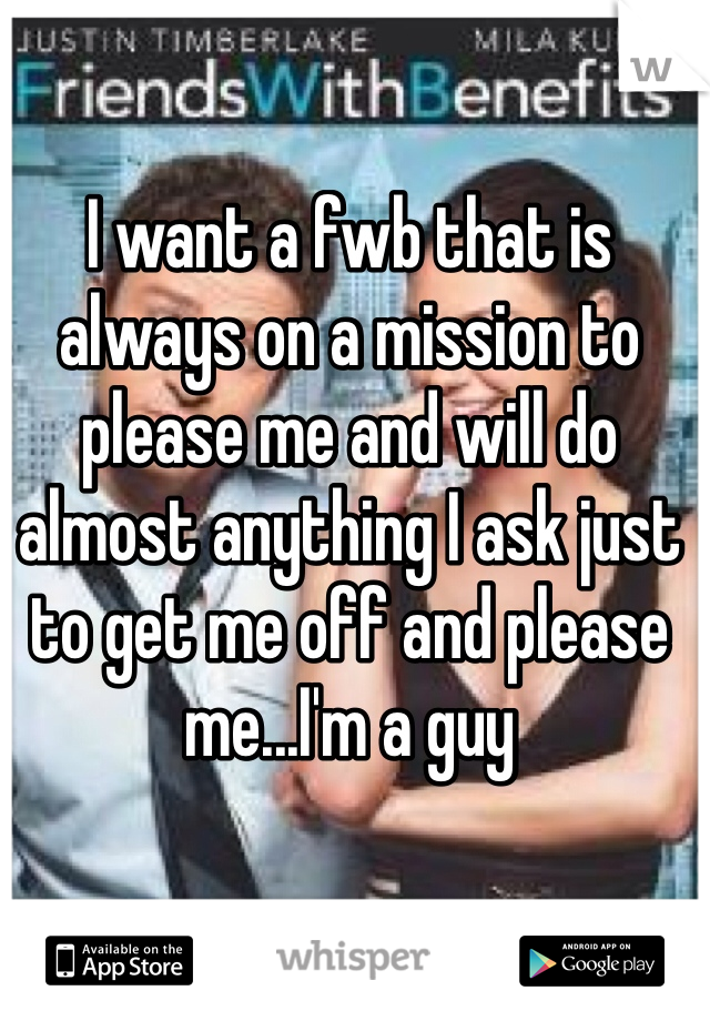 I want a fwb that is always on a mission to please me and will do almost anything I ask just to get me off and please me...I'm a guy