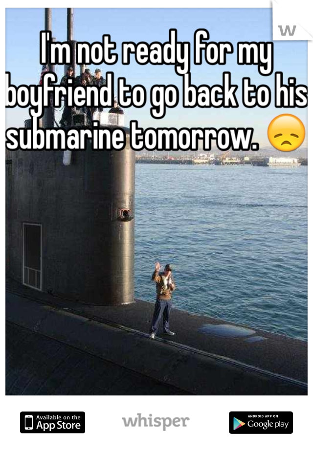 I'm not ready for my boyfriend to go back to his submarine tomorrow. 😞