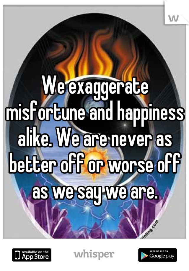 We exaggerate misfortune and happiness alike. We are never as better off or worse off as we say we are.