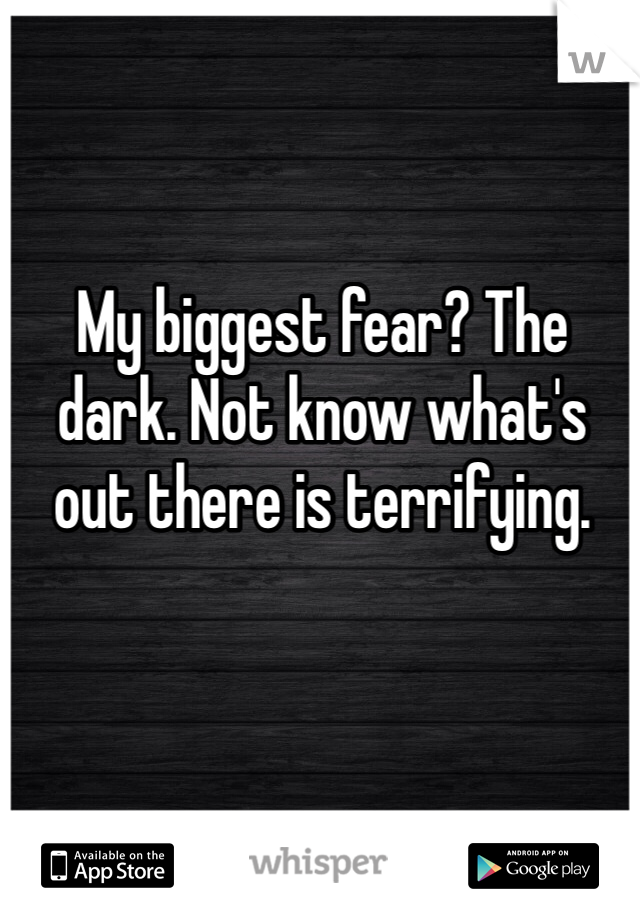 My biggest fear? The dark. Not know what's out there is terrifying.