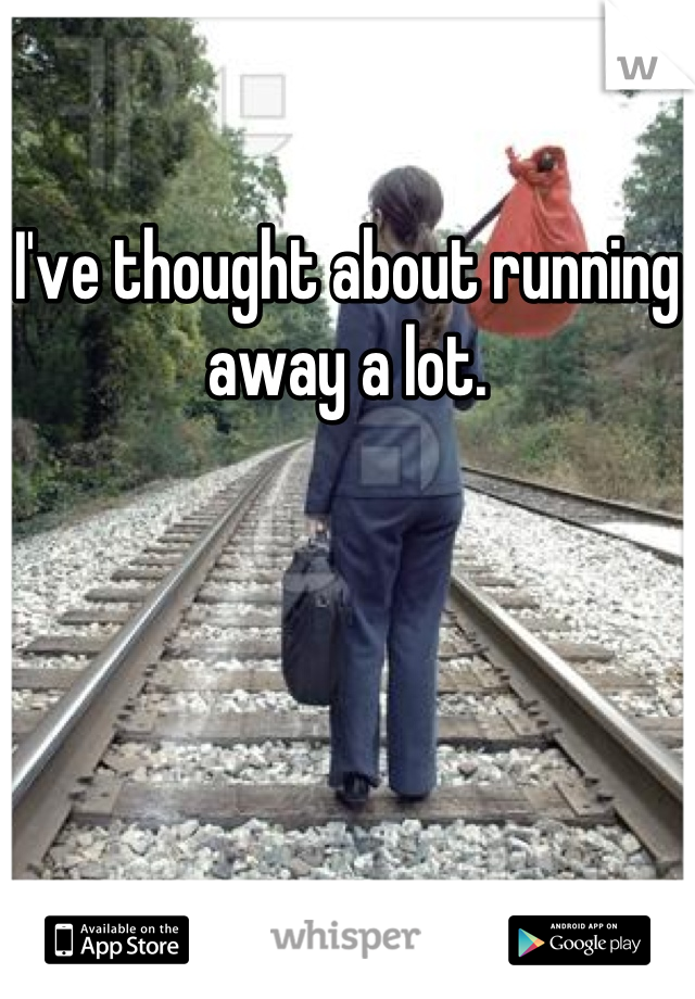 I've thought about running away a lot.