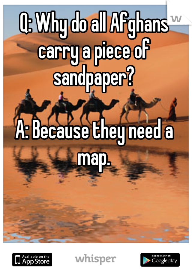 Q: Why do all Afghans carry a piece of sandpaper?  A: Because they need a map.