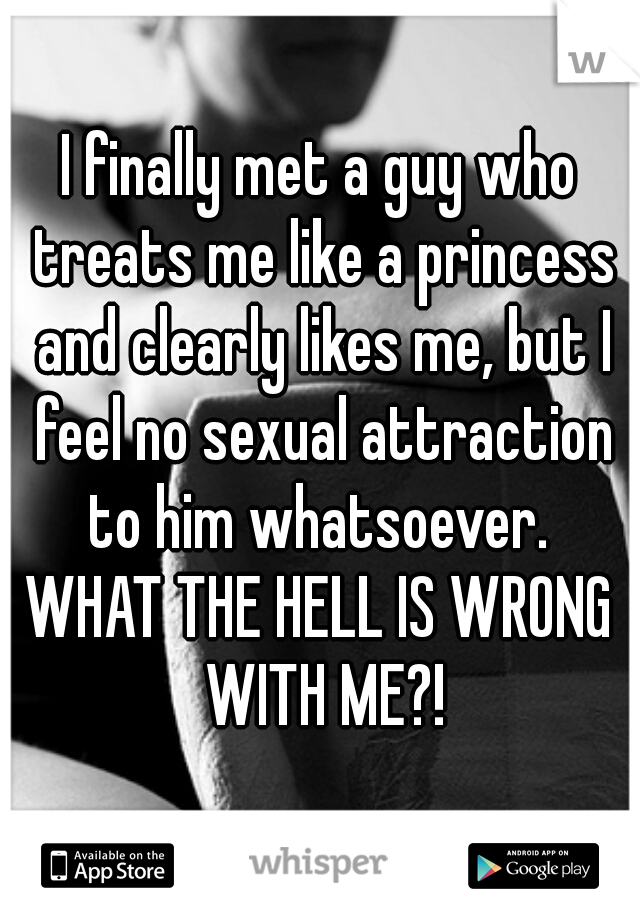 I finally met a guy who treats me like a princess and clearly likes me, but I feel no sexual attraction to him whatsoever.  WHAT THE HELL IS WRONG WITH ME?!