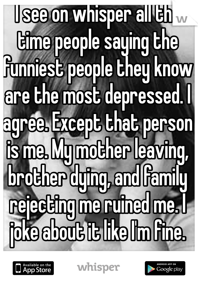 I see on whisper all the time people saying the funniest people they know are the most depressed. I agree. Except that person is me. My mother leaving, brother dying, and family rejecting me ruined me. I joke about it like I'm fine.