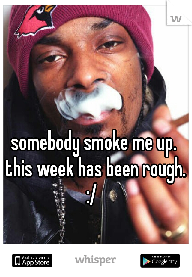 somebody smoke me up. this week has been rough. :/