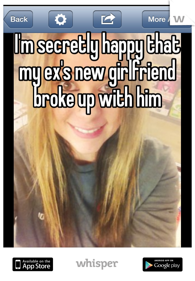 I'm secretly happy that my ex's new girlfriend broke up with him
