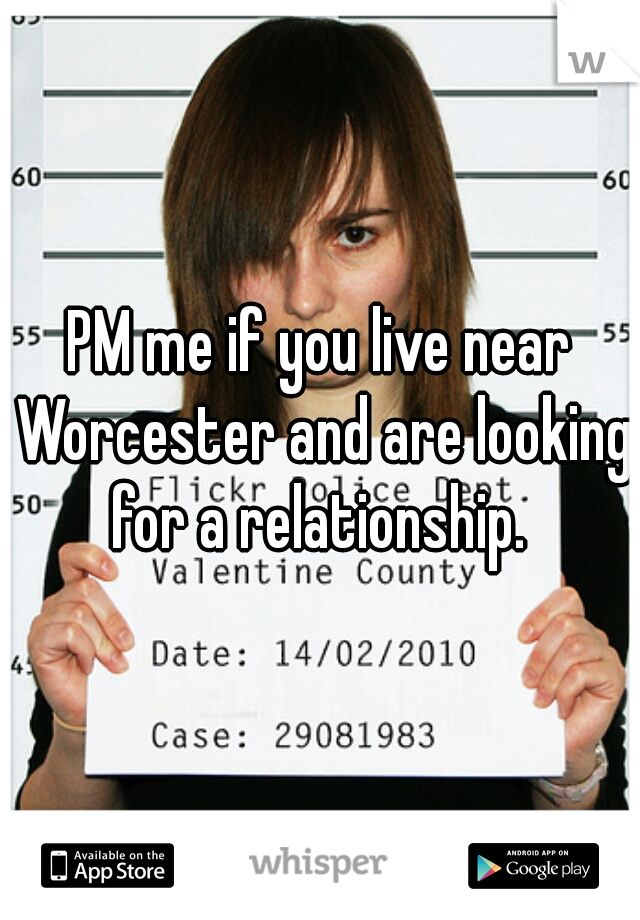 PM me if you live near Worcester and are looking for a relationship.