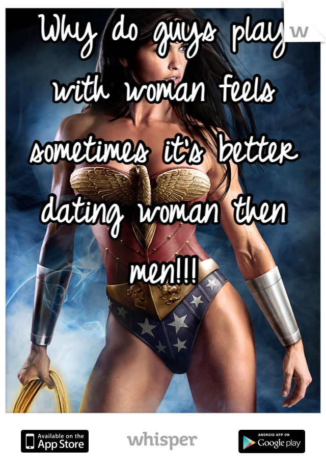 Why do guys play with woman feels sometimes it's better dating woman then men!!!