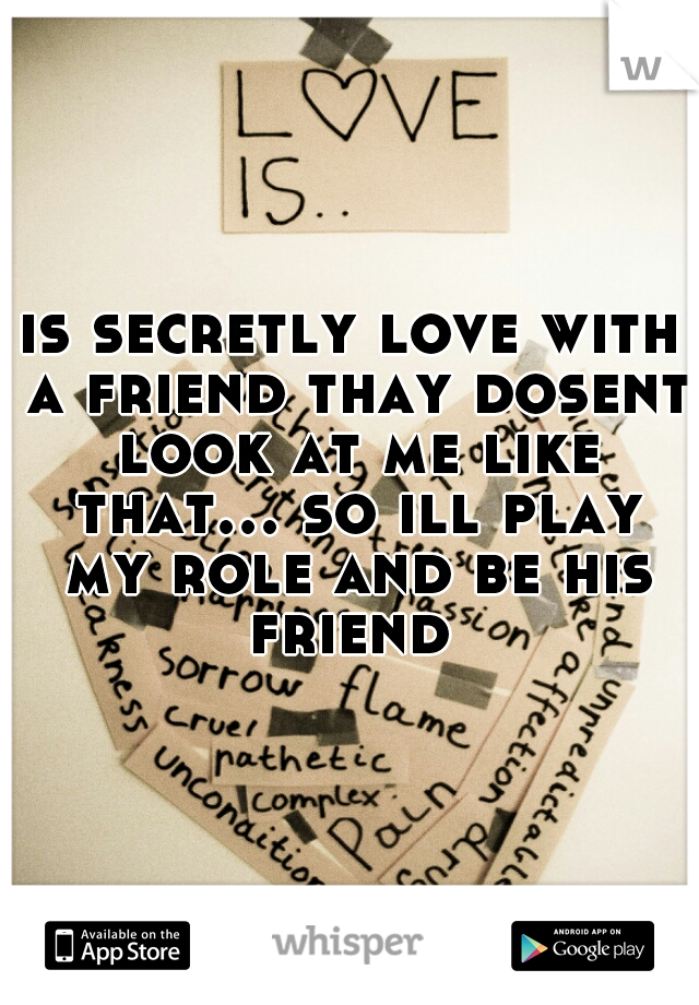 is secretly love with a friend thay dosent look at me like that... so ill play my role and be his friend