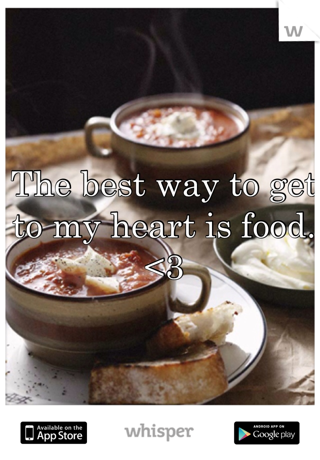 The best way to get to my heart is food. <3
