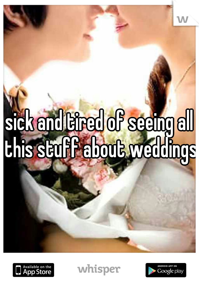 sick and tired of seeing all this stuff about weddings