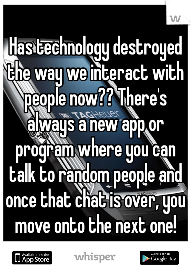 Has technology destroyed the way we interact with people now?? There's always a new app or program where you can talk to random people and once that chat is over, you move onto the next one!