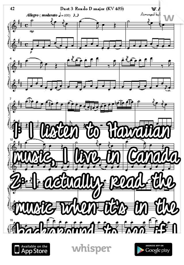 1: I listen to Hawaiian music, I live in Canada 2: I actually read the music when it's in the background to see if I recognize the song