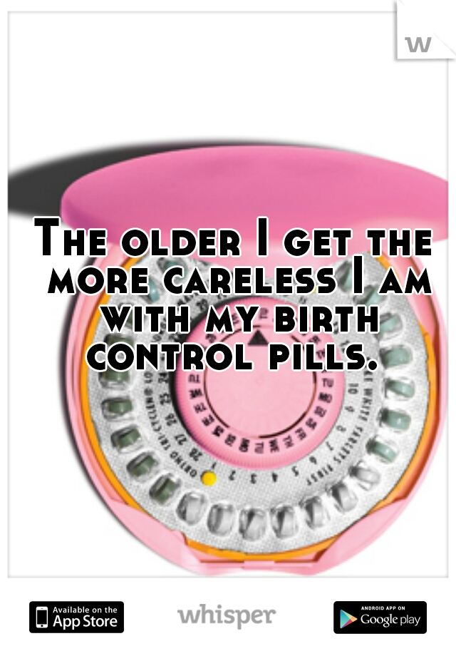 The older I get the more careless I am with my birth control pills.
