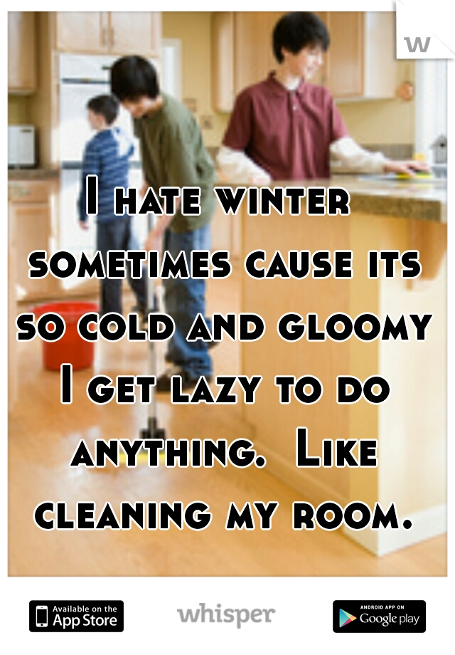 I hate winter sometimes cause its so cold and gloomy I get lazy to do anything.  Like cleaning my room.