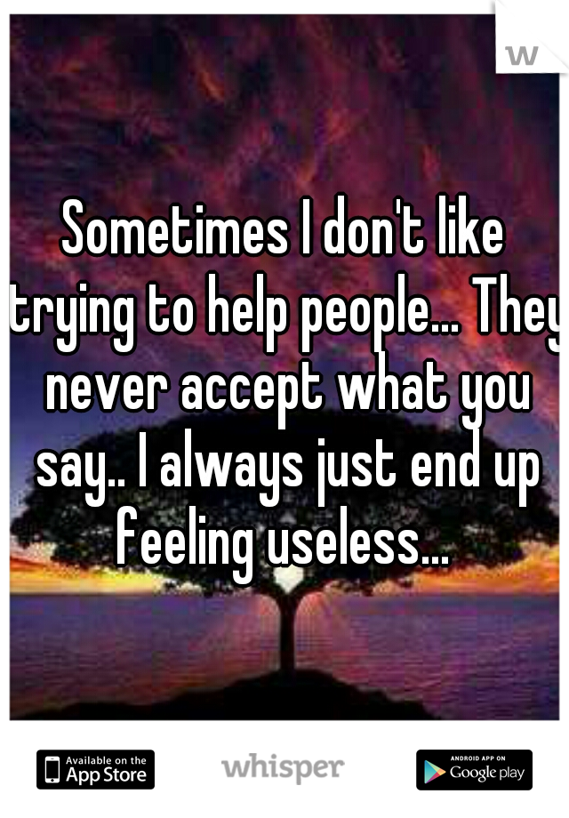Sometimes I don't like trying to help people... They never accept what you say.. I always just end up feeling useless...