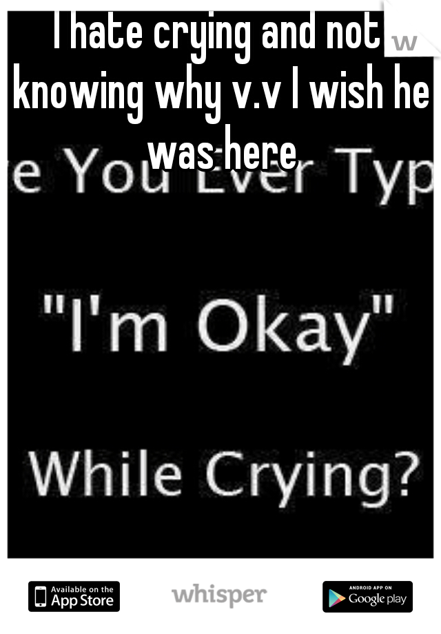 I hate crying and not knowing why v.v I wish he was here