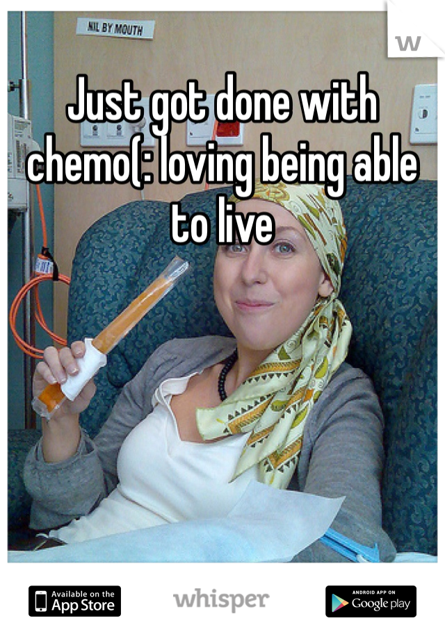 Just got done with chemo(: loving being able to live