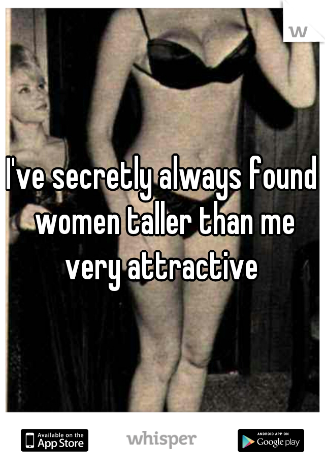 I've secretly always found women taller than me very attractive