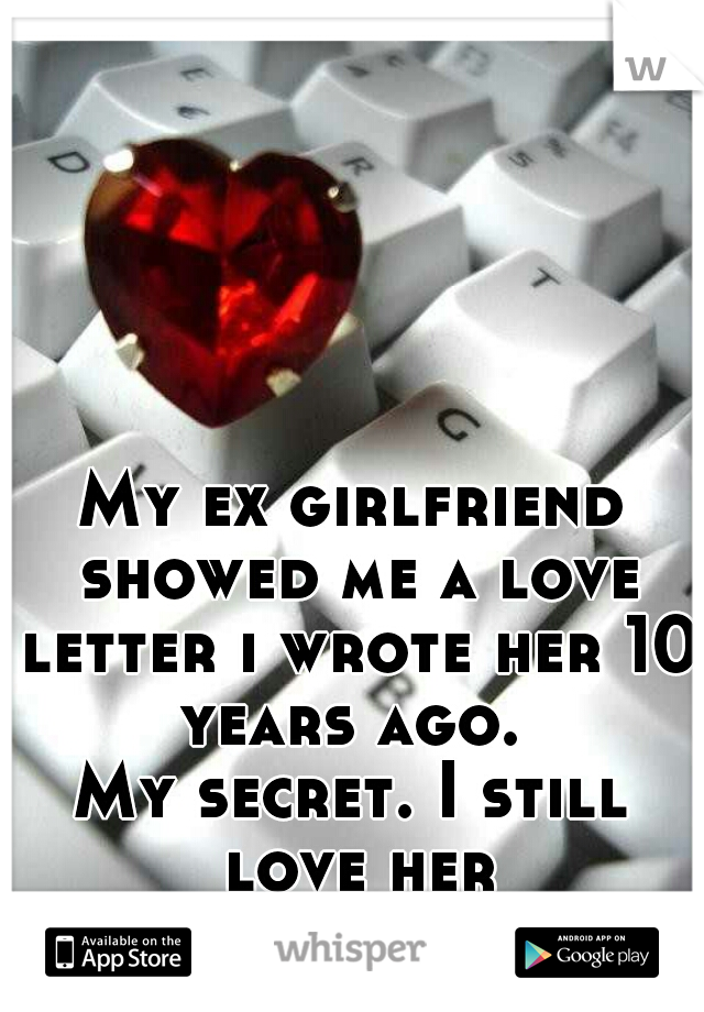 My ex girlfriend showed me a love letter i wrote her 10 years ago.  My secret. I still love her