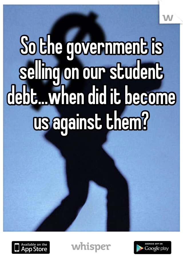 So the government is selling on our student debt...when did it become us against them?