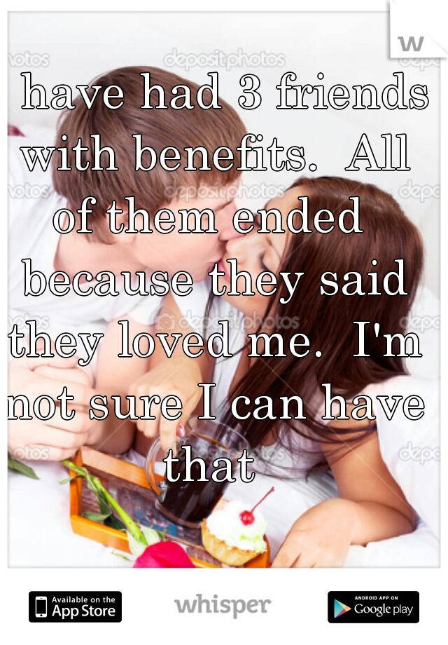 I have had 3 friends with benefits.  All of them ended  because they said they loved me.  I'm not sure I can have that