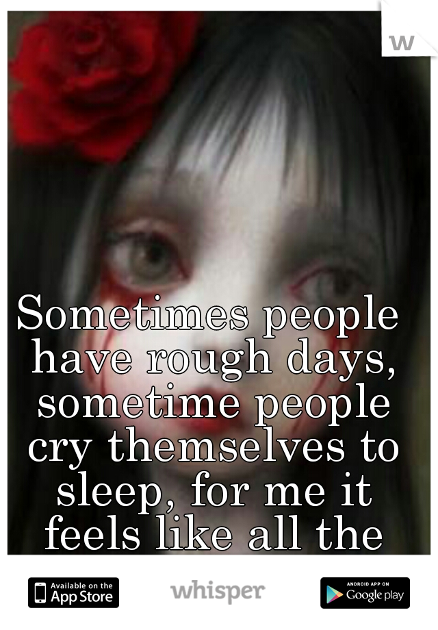 Sometimes people have rough days, sometime people cry themselves to sleep, for me it feels like all the time.