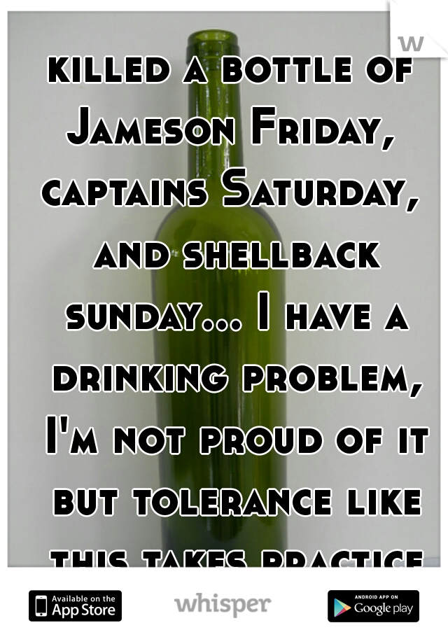 killed a bottle of Jameson Friday,  captains Saturday,  and shellback sunday... I have a drinking problem, I'm not proud of it but tolerance like this takes practice