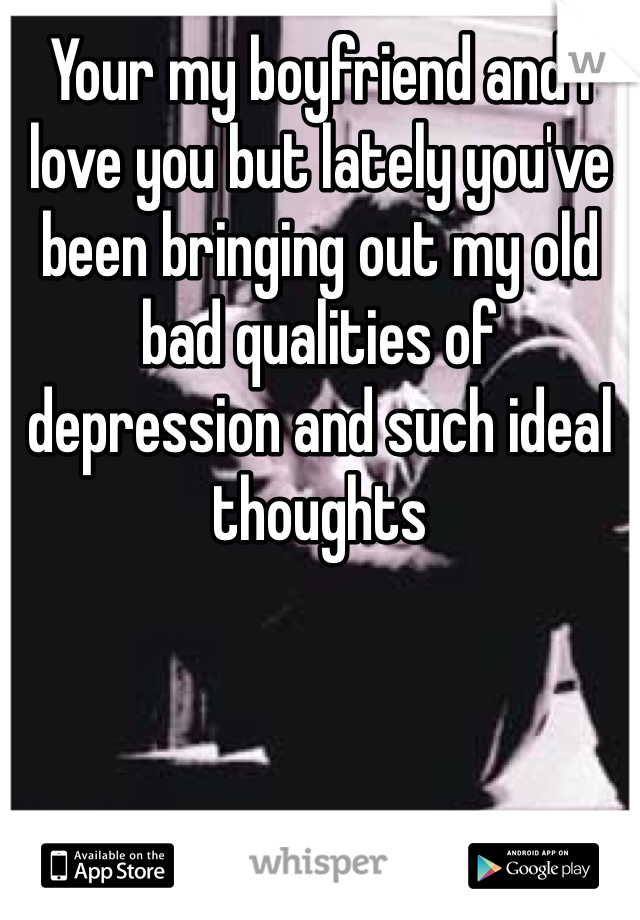 Your my boyfriend and I love you but lately you've been bringing out my old bad qualities of depression and such ideal thoughts