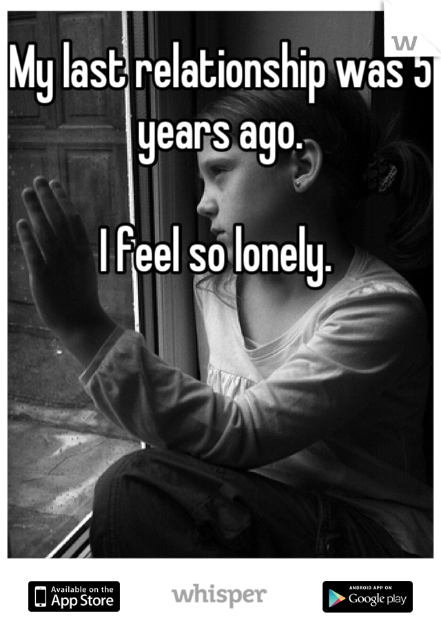 My last relationship was 5 years ago.   I feel so lonely.