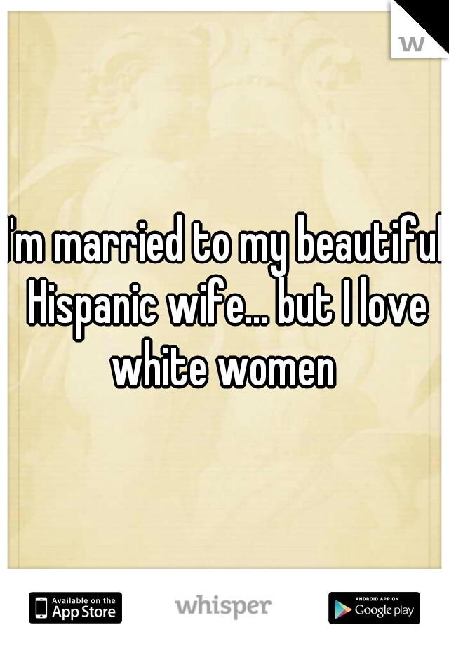 I'm married to my beautiful Hispanic wife... but I love white women