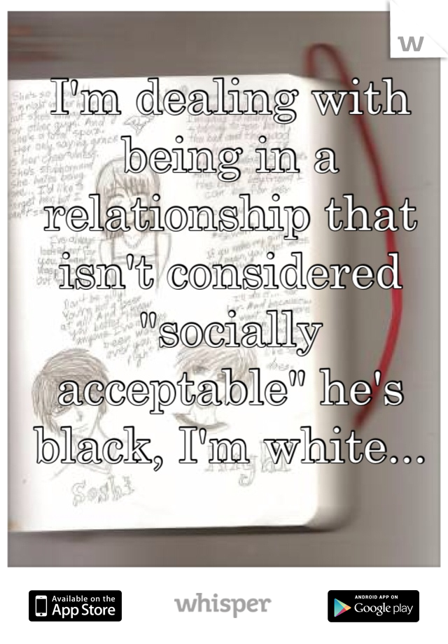 "I'm dealing with being in a relationship that isn't considered ""socially acceptable"" he's black, I'm white..."
