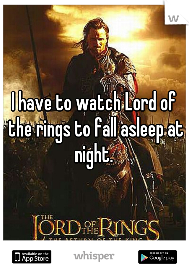 I have to watch Lord of the rings to fall asleep at night.